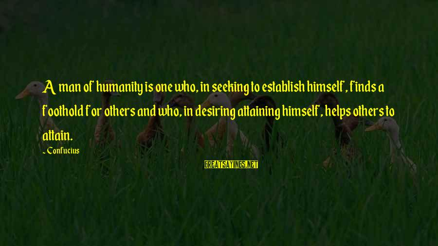 Helping To Others Sayings By Confucius: A man of humanity is one who, in seeking to establish himself, finds a foothold