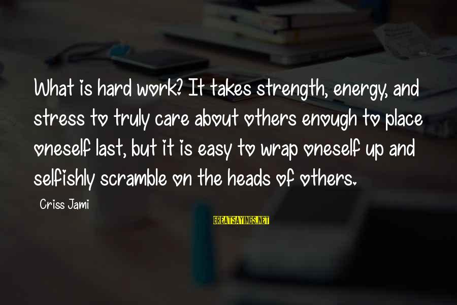 Helping To Others Sayings By Criss Jami: What is hard work? It takes strength, energy, and stress to truly care about others