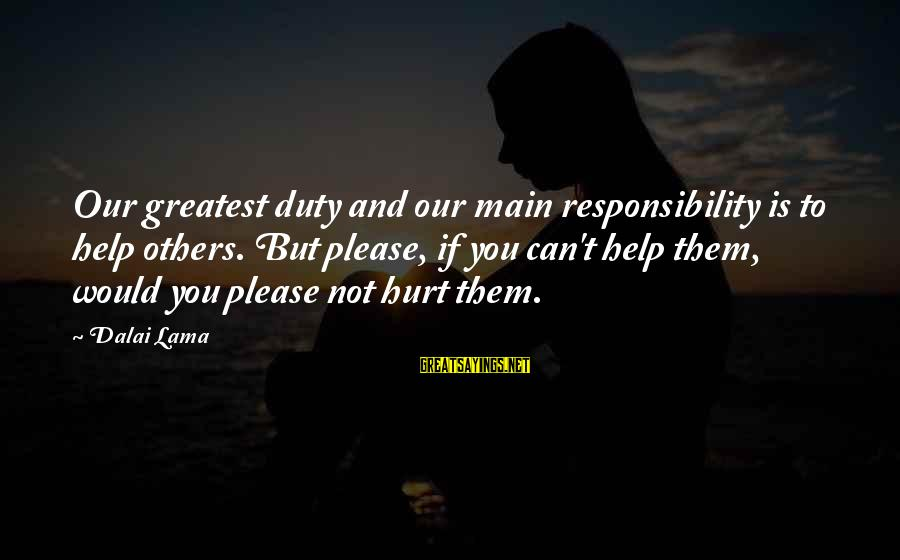 Helping To Others Sayings By Dalai Lama: Our greatest duty and our main responsibility is to help others. But please, if you