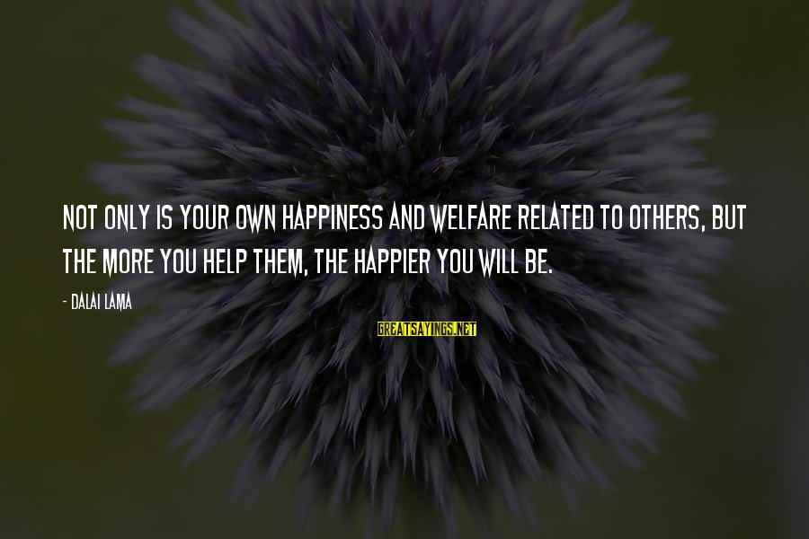 Helping To Others Sayings By Dalai Lama: Not only is your own happiness and welfare related to others, but the more you