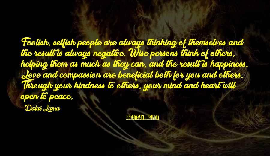 Helping To Others Sayings By Dalai Lama: Foolish, selfish people are always thinking of themselves and the result is always negative. Wise