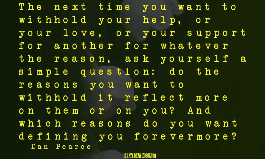 Helping To Others Sayings By Dan Pearce: The next time you want to withhold your help, or your love, or your support