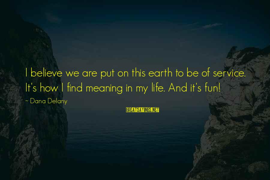 Helping To Others Sayings By Dana Delany: I believe we are put on this earth to be of service. It's how I