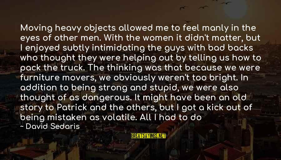 Helping To Others Sayings By David Sedaris: Moving heavy objects allowed me to feel manly in the eyes of other men. With