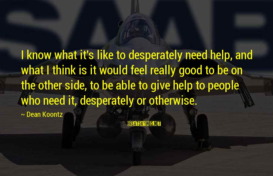 Helping To Others Sayings By Dean Koontz: I know what it's like to desperately need help, and what I think is it