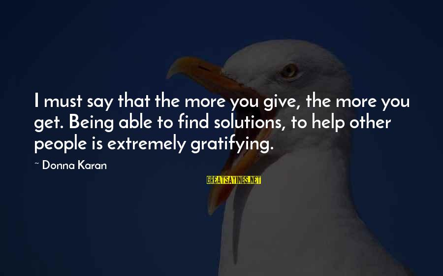 Helping To Others Sayings By Donna Karan: I must say that the more you give, the more you get. Being able to