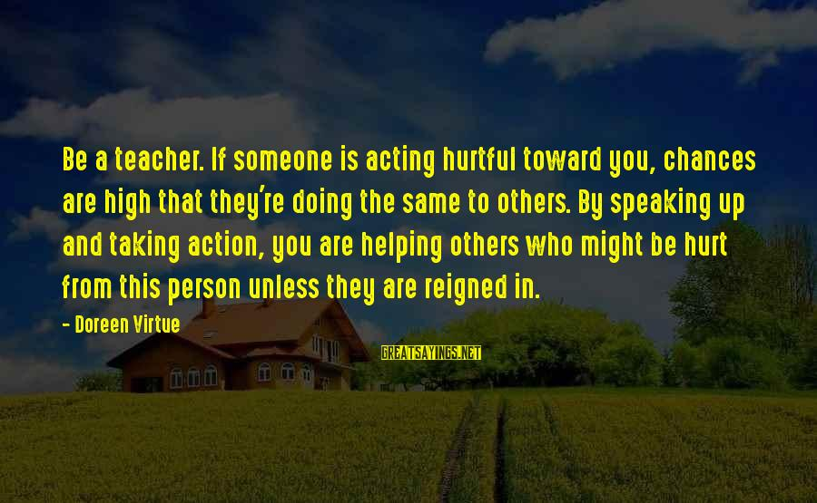 Helping To Others Sayings By Doreen Virtue: Be a teacher. If someone is acting hurtful toward you, chances are high that they're
