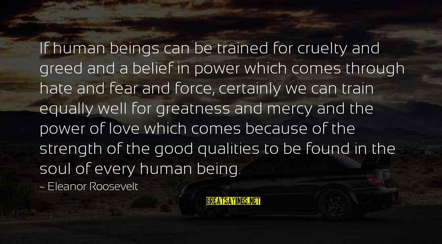 Helping To Others Sayings By Eleanor Roosevelt: If human beings can be trained for cruelty and greed and a belief in power