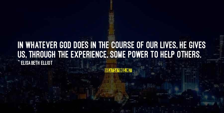 Helping To Others Sayings By Elisabeth Elliot: In whatever God does in the course of our lives, he gives us, through the