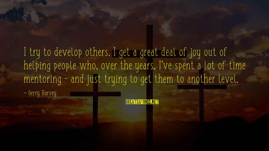 Helping To Others Sayings By Gerry Harvey: I try to develop others. I get a great deal of joy out of helping