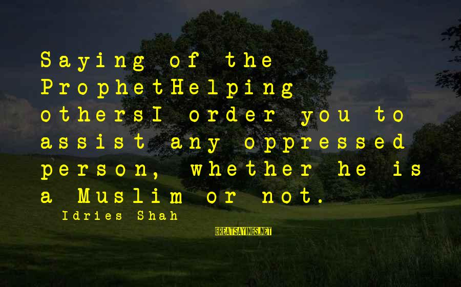 Helping To Others Sayings By Idries Shah: Saying of the ProphetHelping othersI order you to assist any oppressed person, whether he is