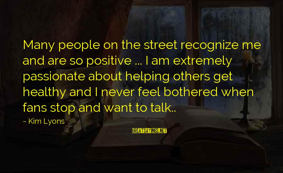 Helping To Others Sayings By Kim Lyons: Many people on the street recognize me and are so positive ... I am extremely
