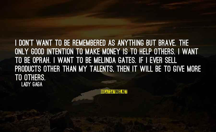 Helping To Others Sayings By Lady Gaga: I don't want to be remembered as anything but brave. The only good intention to