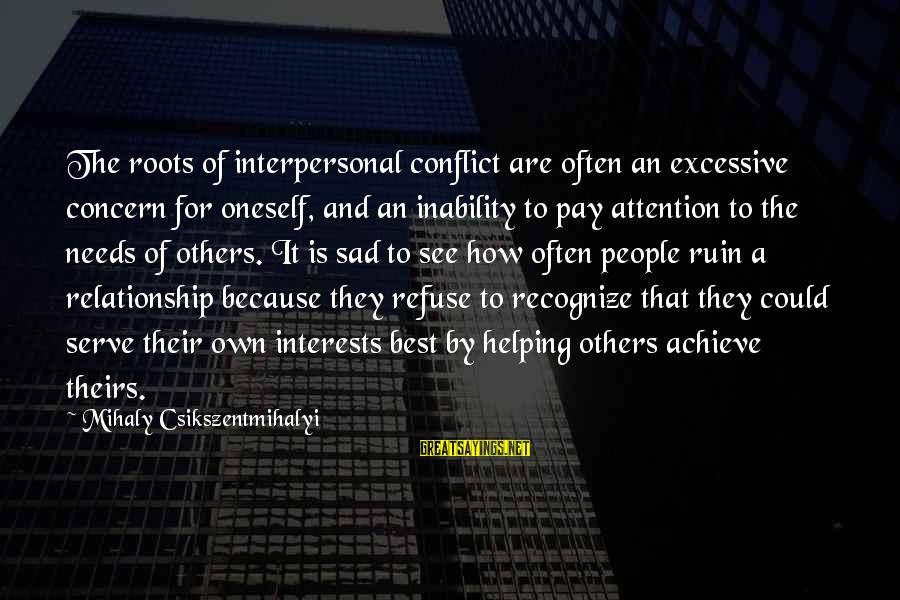 Helping To Others Sayings By Mihaly Csikszentmihalyi: The roots of interpersonal conflict are often an excessive concern for oneself, and an inability