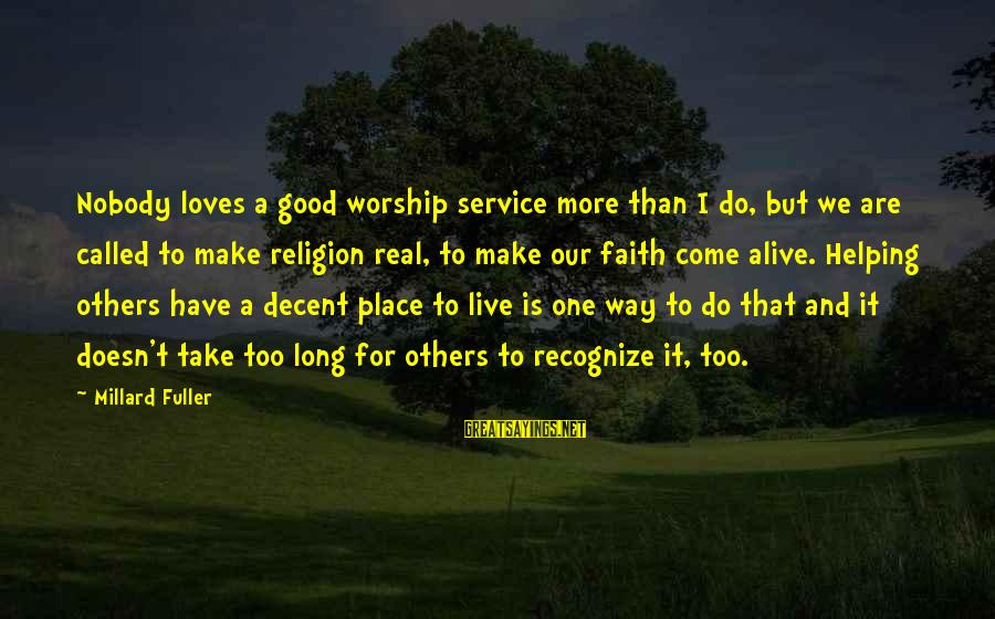 Helping To Others Sayings By Millard Fuller: Nobody loves a good worship service more than I do, but we are called to