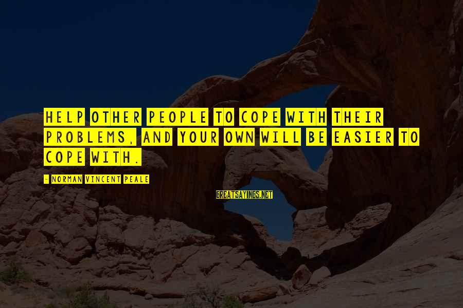 Helping To Others Sayings By Norman Vincent Peale: Help other people to cope with their problems, and your own will be easier to