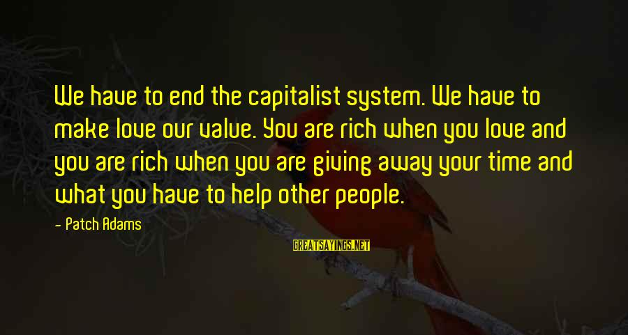 Helping To Others Sayings By Patch Adams: We have to end the capitalist system. We have to make love our value. You