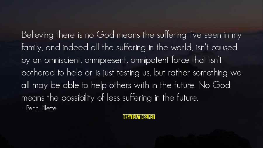 Helping To Others Sayings By Penn Jillette: Believing there is no God means the suffering I've seen in my family, and indeed