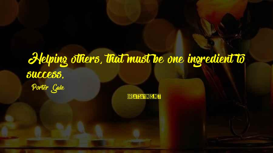 Helping To Others Sayings By Porter Gale: Helping others, that must be one ingredient to success.