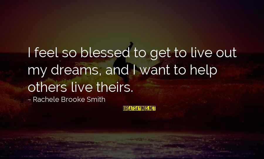 Helping To Others Sayings By Rachele Brooke Smith: I feel so blessed to get to live out my dreams, and I want to