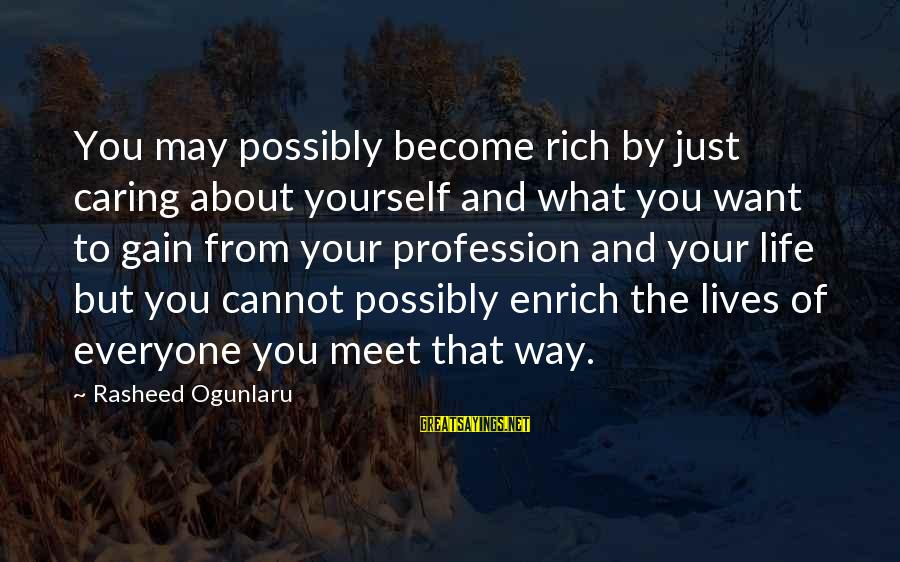 Helping To Others Sayings By Rasheed Ogunlaru: You may possibly become rich by just caring about yourself and what you want to