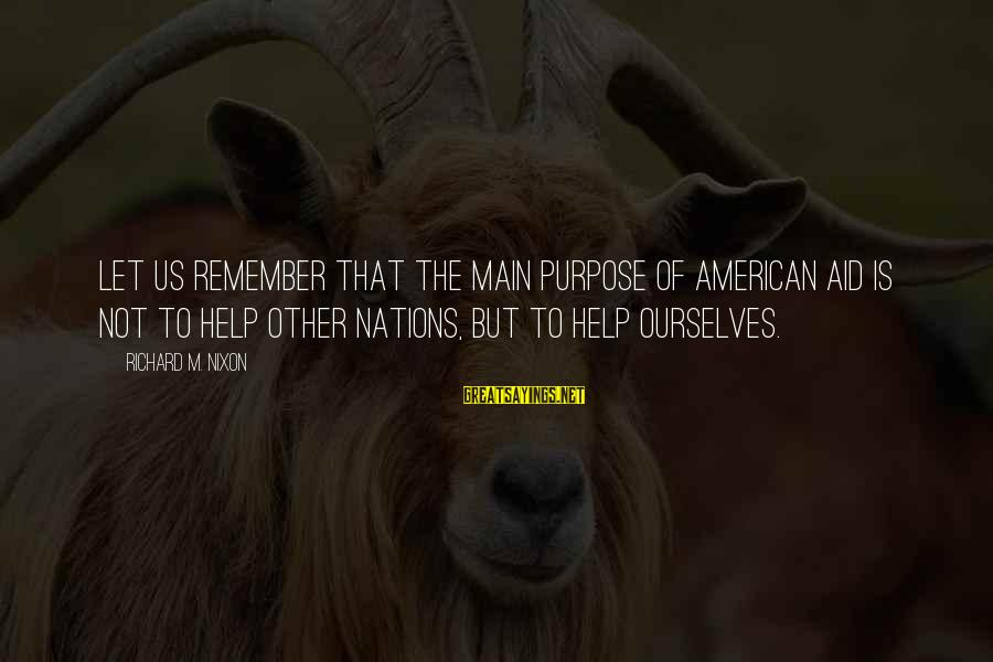 Helping To Others Sayings By Richard M. Nixon: Let us remember that the main purpose of American aid is not to help other