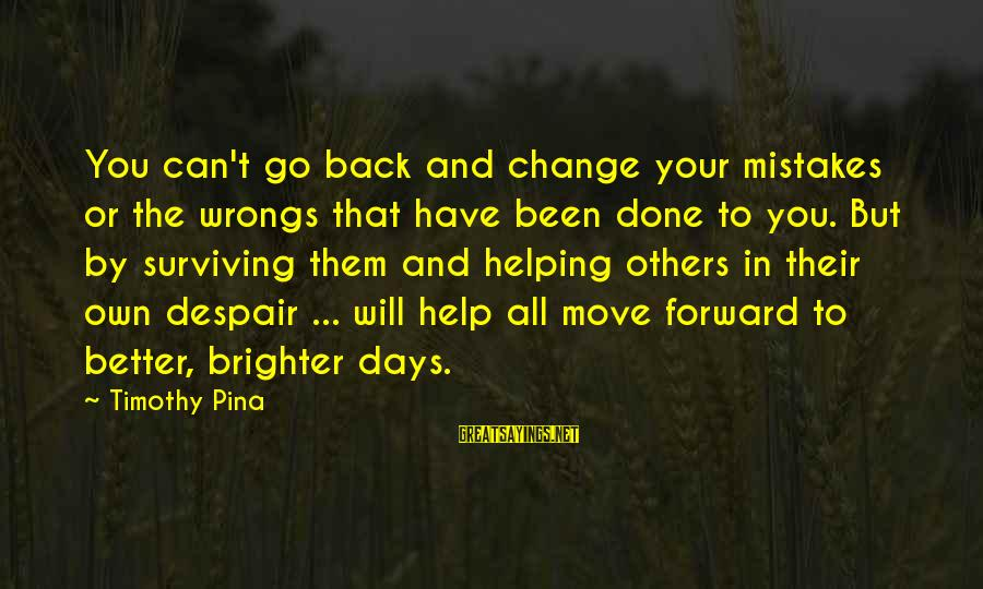 Helping To Others Sayings By Timothy Pina: You can't go back and change your mistakes or the wrongs that have been done