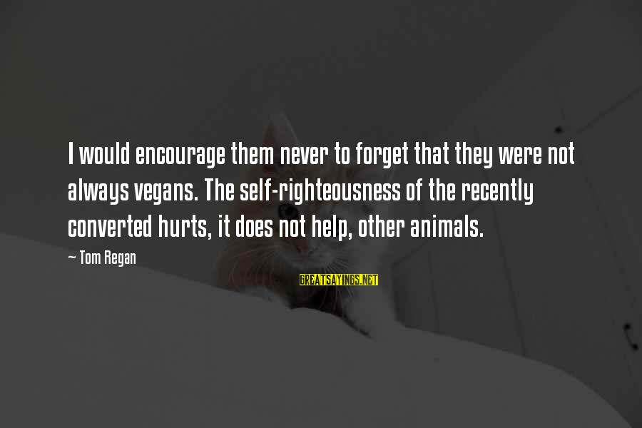 Helping To Others Sayings By Tom Regan: I would encourage them never to forget that they were not always vegans. The self-righteousness