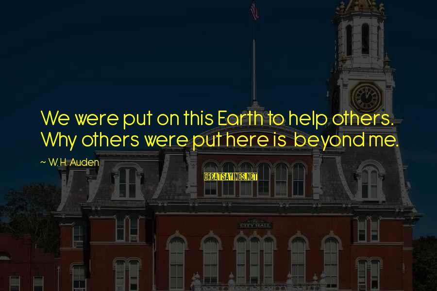 Helping To Others Sayings By W. H. Auden: We were put on this Earth to help others. Why others were put here is