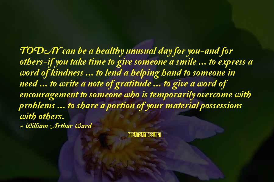 Helping To Others Sayings By William Arthur Ward: TODAY can be a healthy unusual day for you-and for others-if you take time to