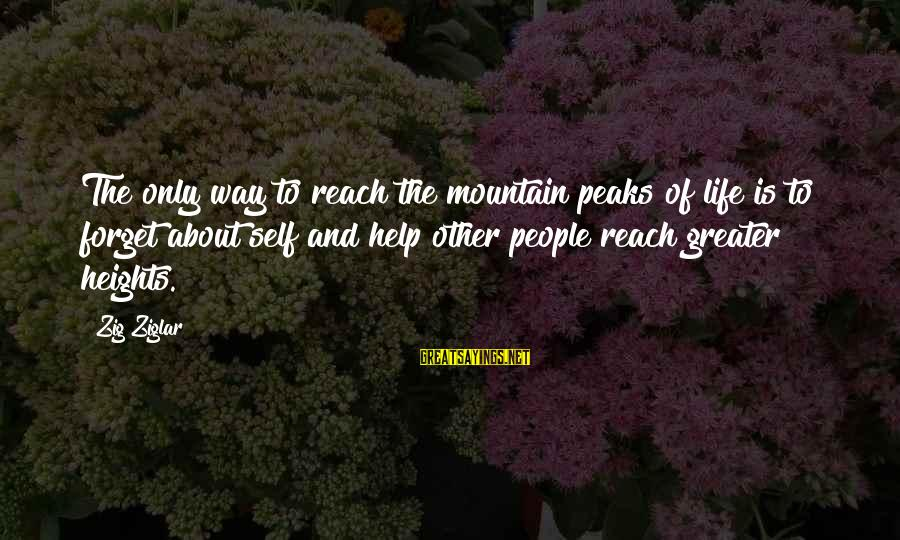Helping To Others Sayings By Zig Ziglar: The only way to reach the mountain peaks of life is to forget about self