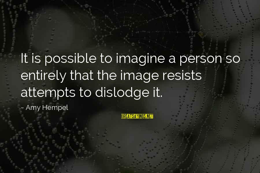 Hempel Sayings By Amy Hempel: It is possible to imagine a person so entirely that the image resists attempts to