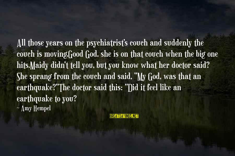 Hempel Sayings By Amy Hempel: All those years on the psychiatrist's couch and suddenly the couch is moving.Good God, she