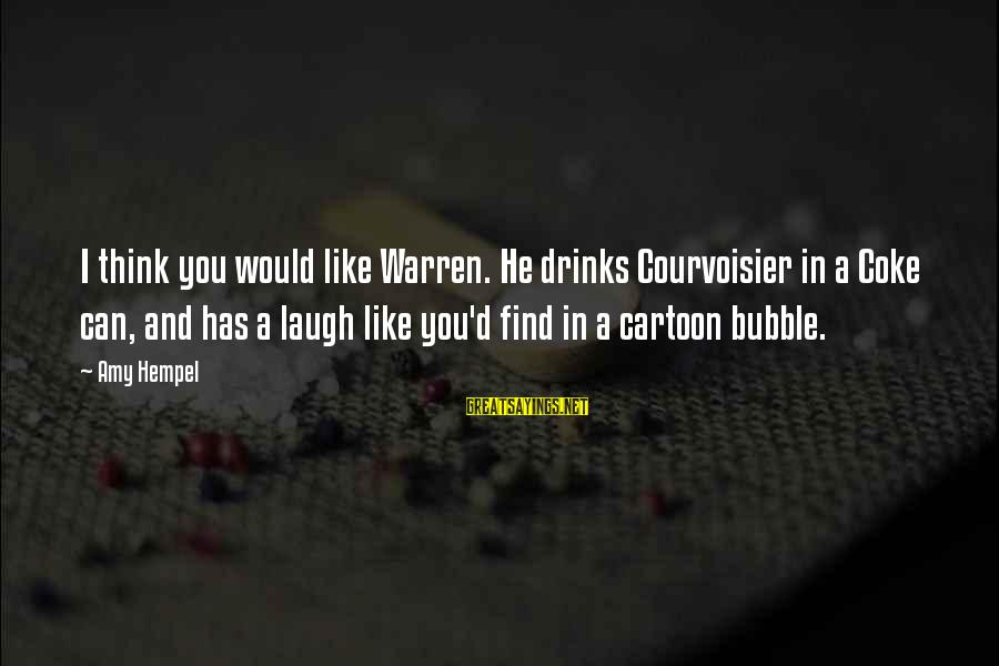 Hempel Sayings By Amy Hempel: I think you would like Warren. He drinks Courvoisier in a Coke can, and has