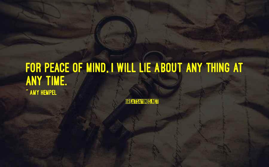 Hempel Sayings By Amy Hempel: For peace of mind, I will lie about any thing at any time.