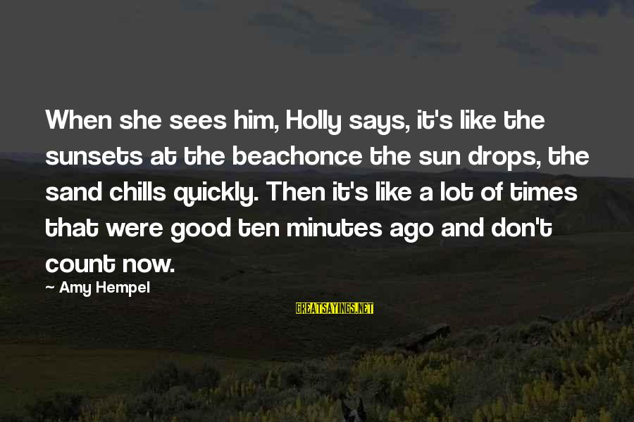 Hempel Sayings By Amy Hempel: When she sees him, Holly says, it's like the sunsets at the beachonce the sun