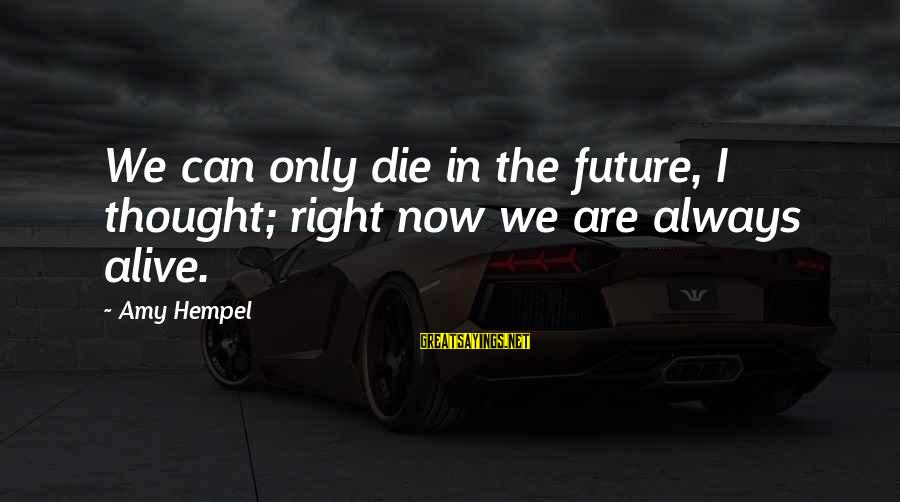 Hempel Sayings By Amy Hempel: We can only die in the future, I thought; right now we are always alive.