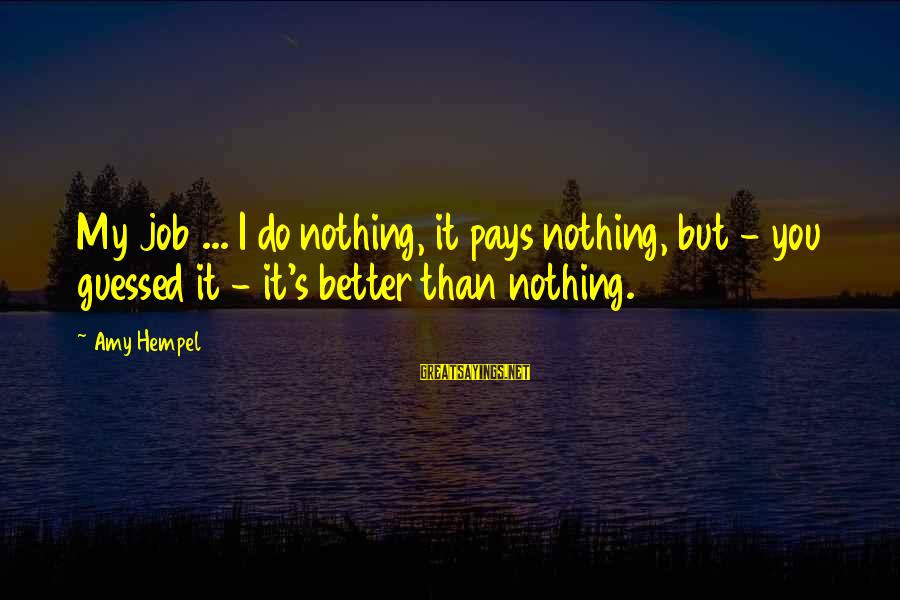 Hempel Sayings By Amy Hempel: My job ... I do nothing, it pays nothing, but - you guessed it -