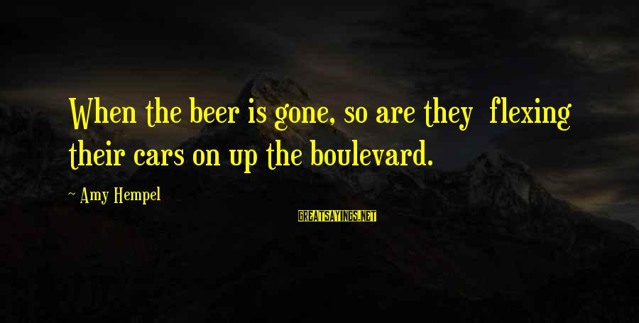 Hempel Sayings By Amy Hempel: When the beer is gone, so are they flexing their cars on up the boulevard.