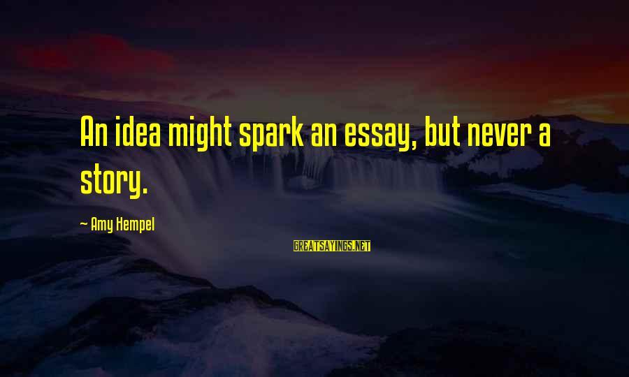 Hempel Sayings By Amy Hempel: An idea might spark an essay, but never a story.