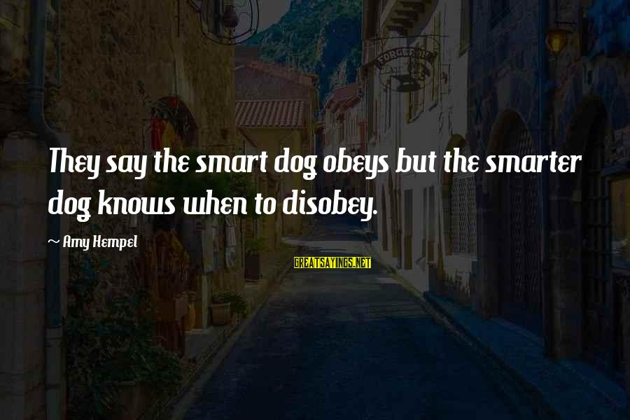 Hempel Sayings By Amy Hempel: They say the smart dog obeys but the smarter dog knows when to disobey.