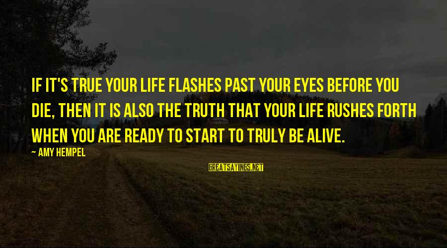 Hempel Sayings By Amy Hempel: If it's true your life flashes past your eyes before you die, then it is