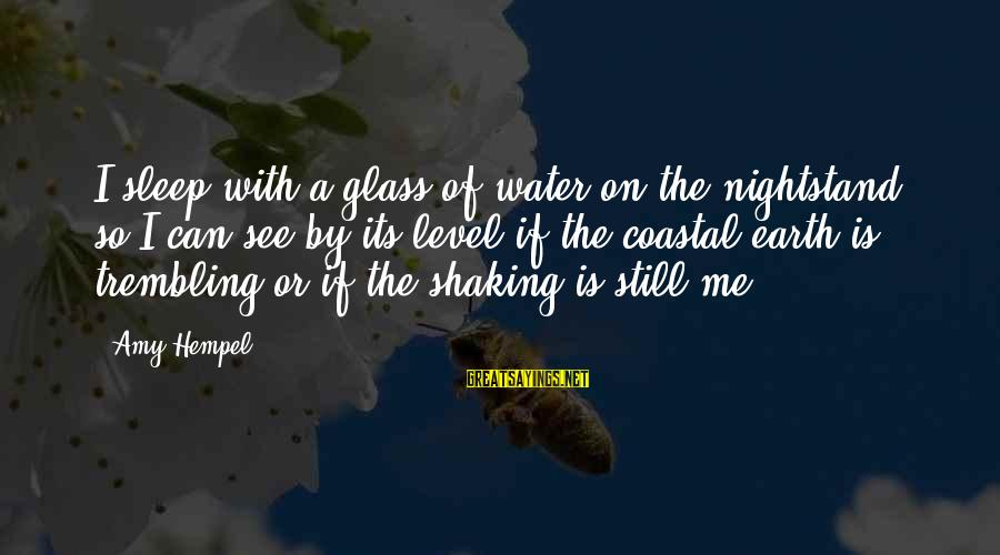 Hempel Sayings By Amy Hempel: I sleep with a glass of water on the nightstand so I can see by
