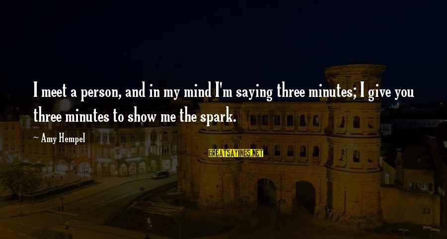Hempel Sayings By Amy Hempel: I meet a person, and in my mind I'm saying three minutes; I give you