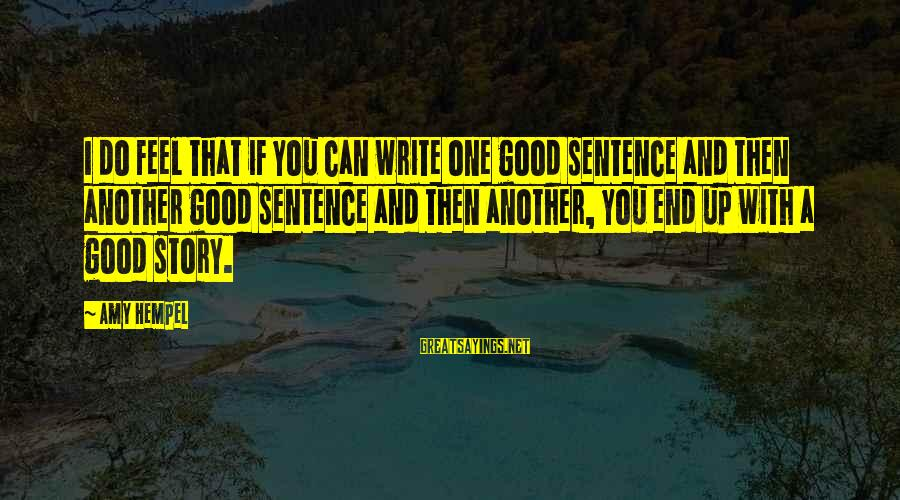 Hempel Sayings By Amy Hempel: I do feel that if you can write one good sentence and then another good