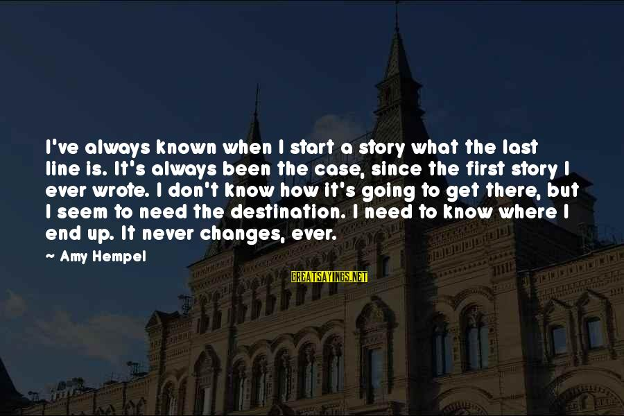 Hempel Sayings By Amy Hempel: I've always known when I start a story what the last line is. It's always