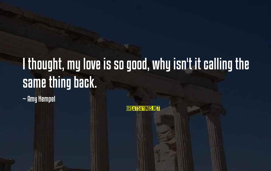 Hempel Sayings By Amy Hempel: I thought, my love is so good, why isn't it calling the same thing back.