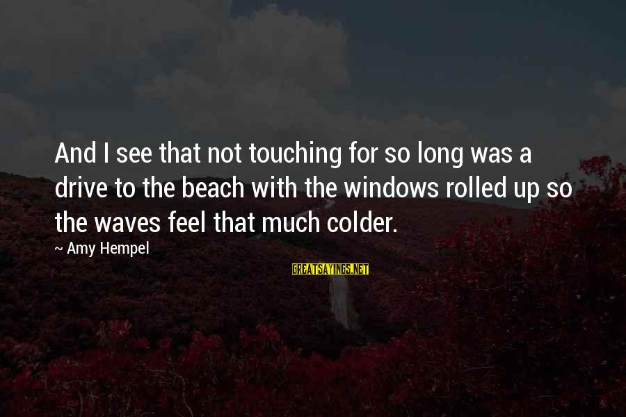 Hempel Sayings By Amy Hempel: And I see that not touching for so long was a drive to the beach