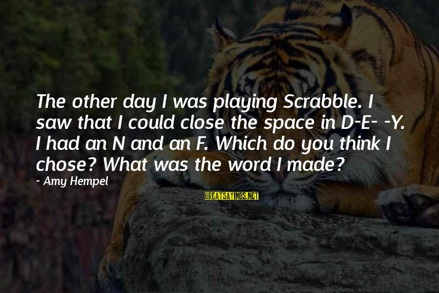 Hempel Sayings By Amy Hempel: The other day I was playing Scrabble. I saw that I could close the space