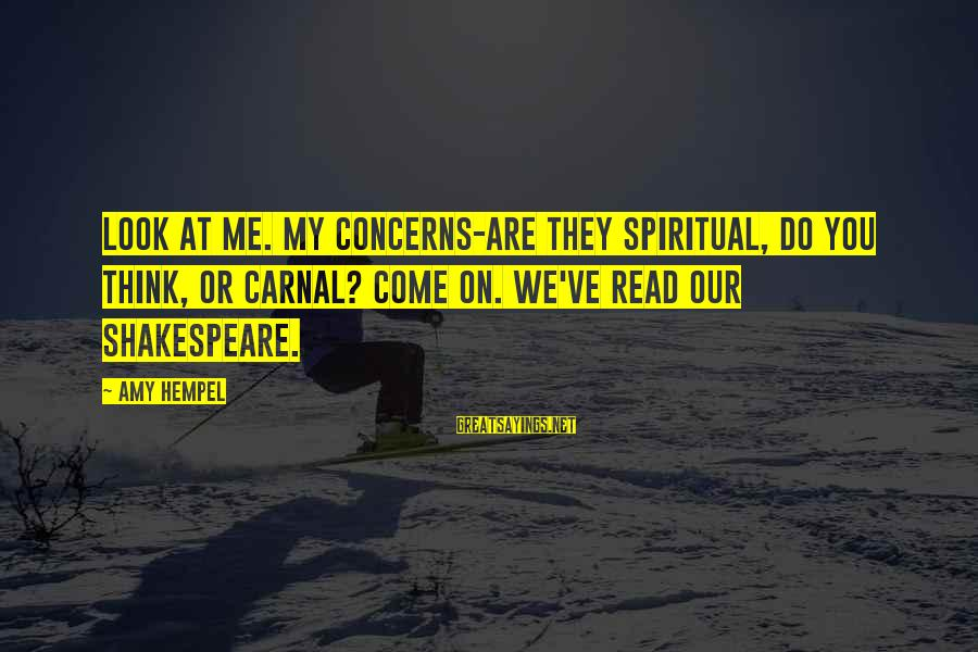 Hempel Sayings By Amy Hempel: Look at me. My concerns-are they spiritual, do you think, or carnal? Come on. We've